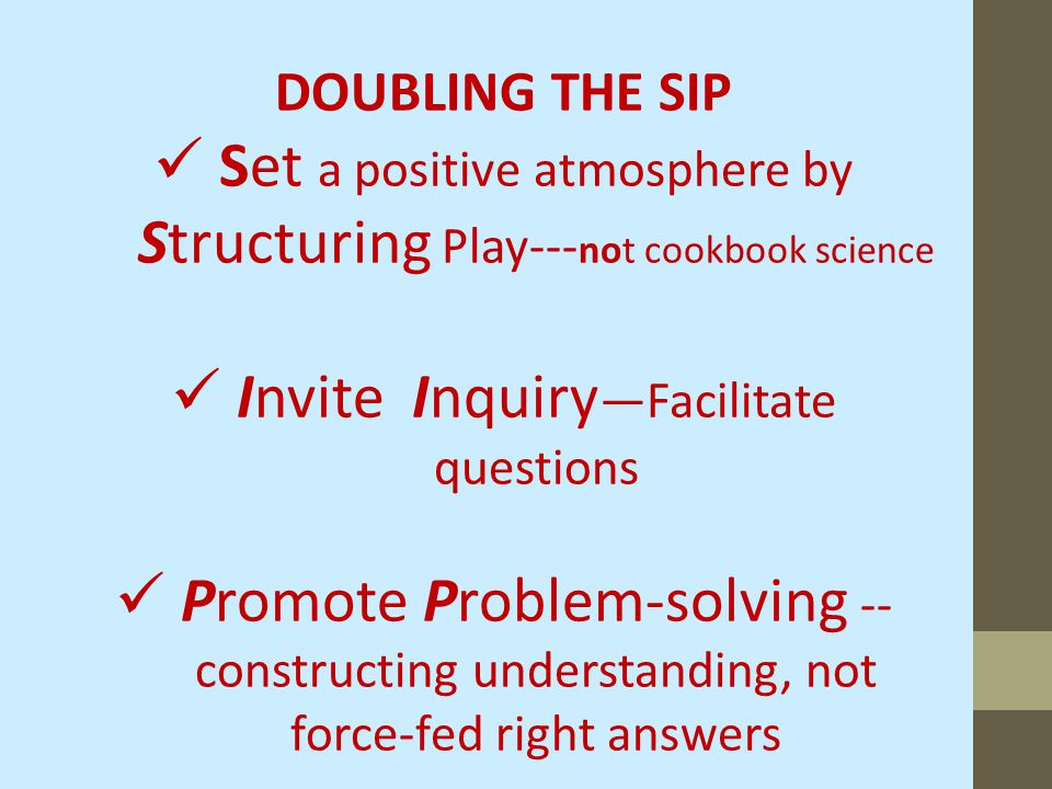 DOUBLING THE SIP Set a positive atmosphere by Structuring Play--- not cookbook science Invite Inquiry —Facilitate questions Promote Problem-solving -- constructing understanding, not force-fed right answers