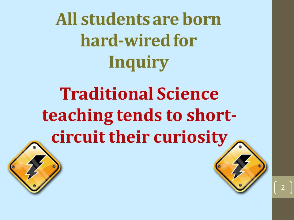 All students are born hard-wired for Inquiry Traditional Science teaching tends to short- circuit their curiosity 2