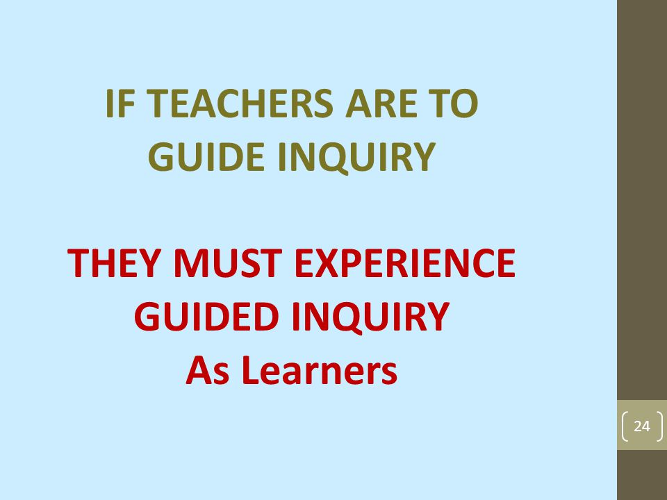 24 IF TEACHERS ARE TO GUIDE INQUIRY THEY MUST EXPERIENCE GUIDED INQUIRY As Learners