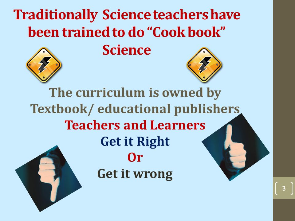 Traditionally Science teachers have been trained to do Cook book Science The curriculum is owned by Textbook/ educational publishers Teachers and Learners Get it Right Or Get it wrong 3