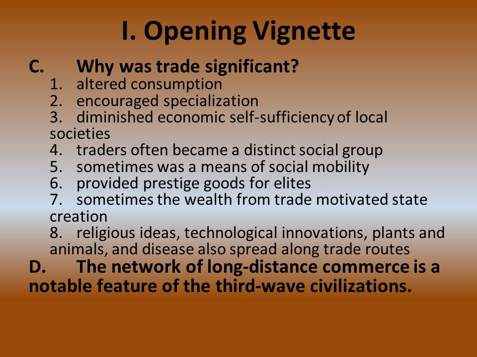 I. Opening Vignette C.Why was trade significant? 1.altered consumption 2.encouraged specialization 3.diminished economic self-sufficiency of local soc