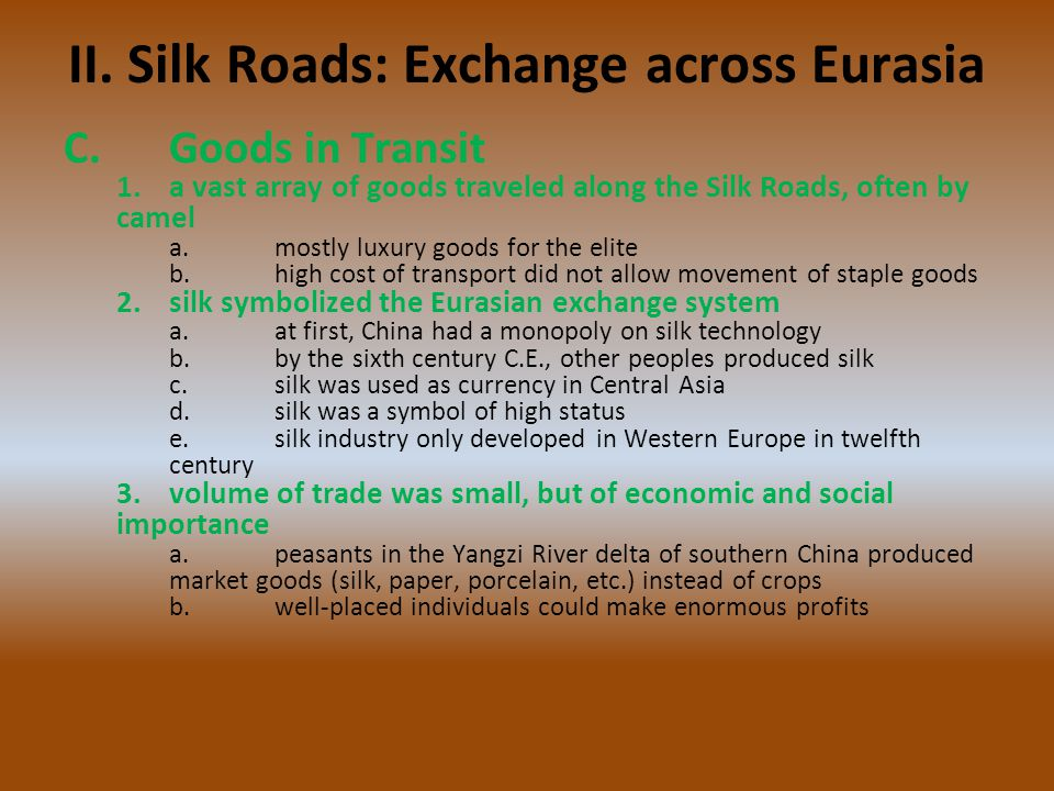 II. Silk Roads: Exchange across Eurasia C.Goods in Transit 1.a vast array of goods traveled along the Silk Roads, often by camel a.mostly luxury goods