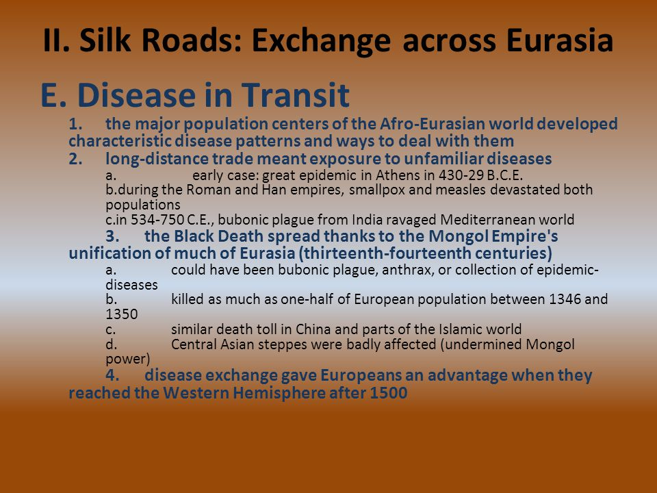 II. Silk Roads: Exchange across Eurasia E. Disease in Transit 1.the major population centers of the Afro-Eurasian world developed characteristic disea