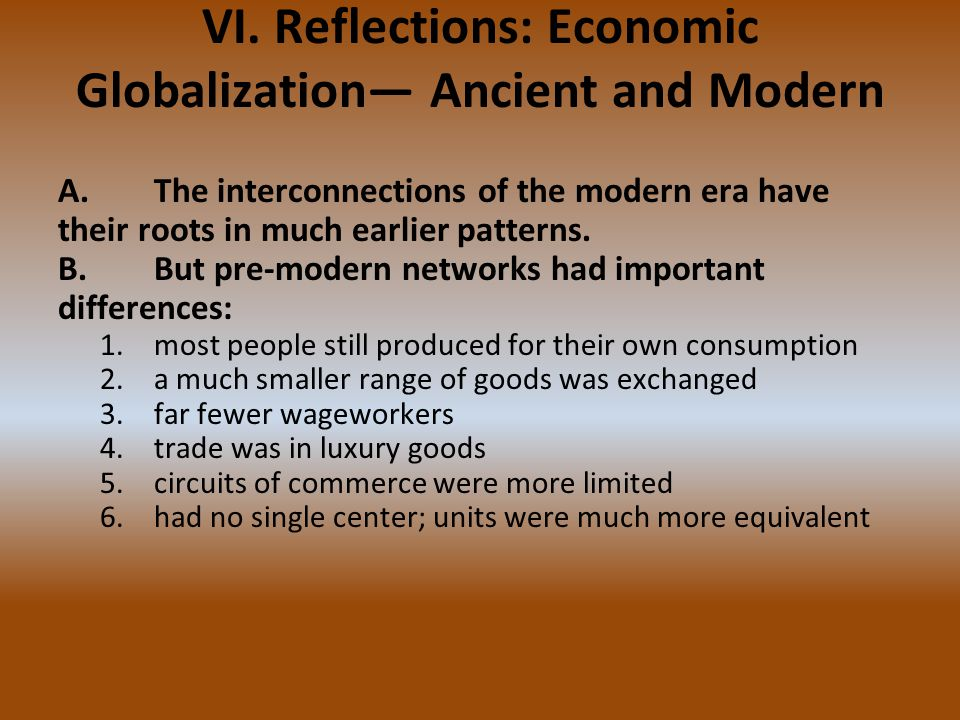 VI. Reflections: Economic Globalization— Ancient and Modern A.The interconnections of the modern era have their roots in much earlier patterns. B.But