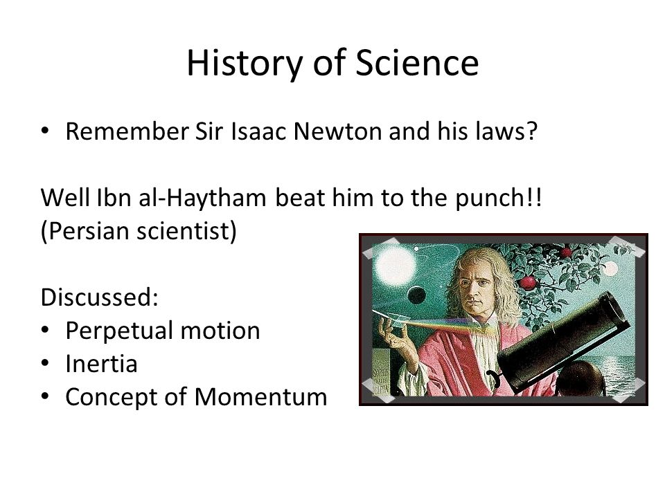 History of Science Remember Sir Isaac Newton and his laws.