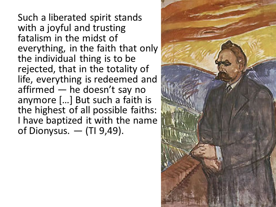 Such a liberated spirit stands with a joyful and trusting fatalism in the midst of everything, in the faith that only the individual thing is to be rejected, that in the totality of life, everything is redeemed and affirmed — he doesn't say no anymore […] But such a faith is the highest of all possible faiths: I have baptized it with the name of Dionysus.