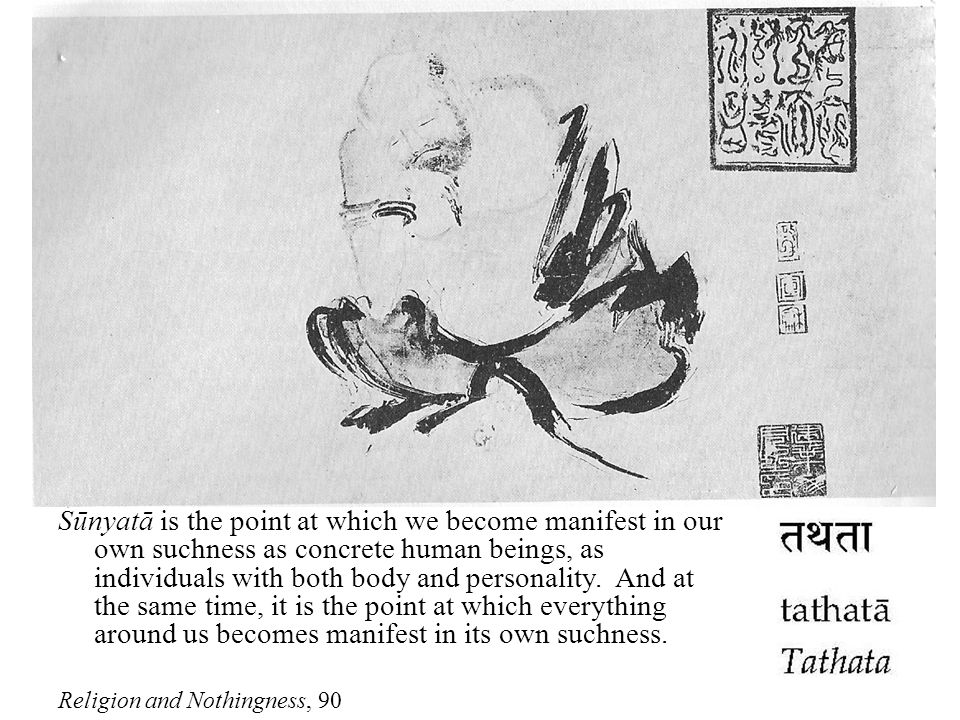 Śūnyatā is the point at which we become manifest in our own suchness as concrete human beings, as individuals with both body and personality.