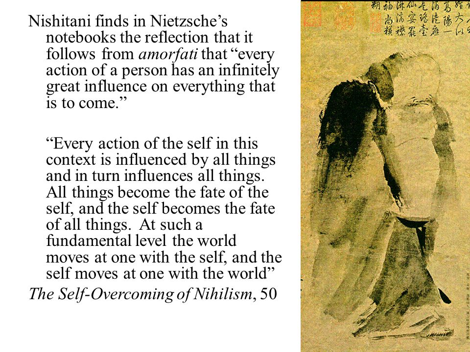 Nishitani finds in Nietzsche's notebooks the reflection that it follows from amorfati that every action of a person has an infinitely great influence on everything that is to come. Every action of the self in this context is influenced by all things and in turn influences all things.