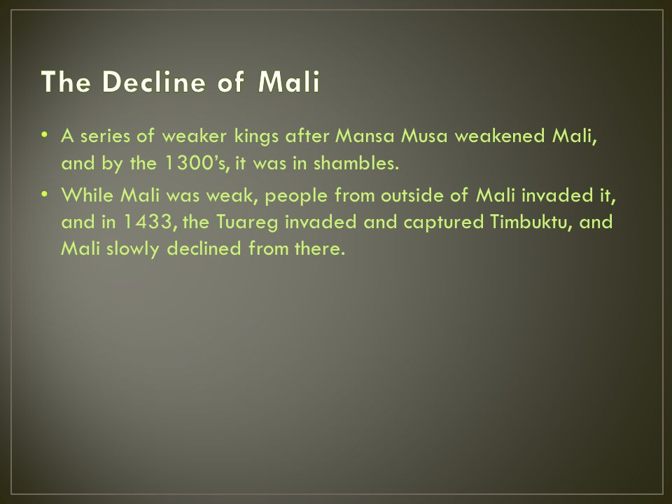 A series of weaker kings after Mansa Musa weakened Mali, and by the 1300's, it was in shambles.