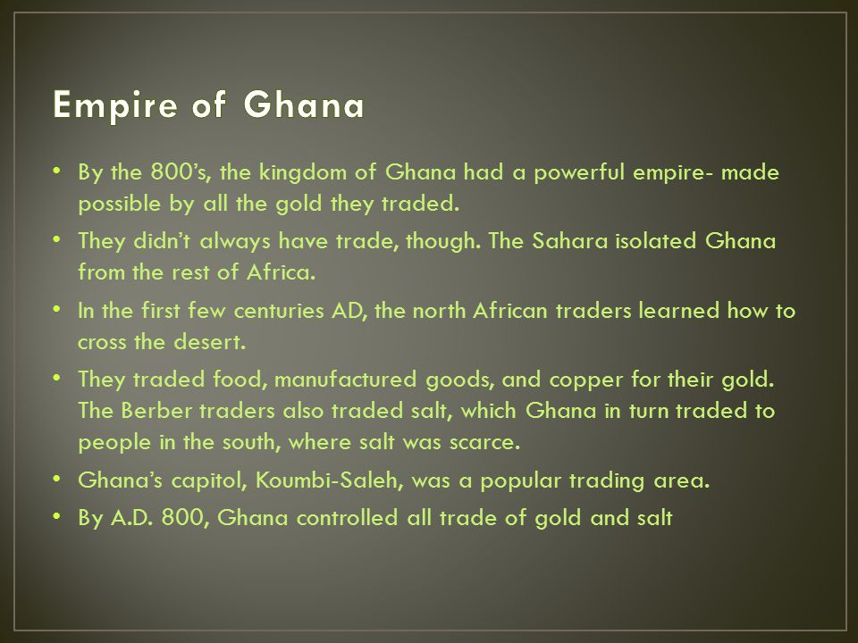 By the 800's, the kingdom of Ghana had a powerful empire- made possible by all the gold they traded.