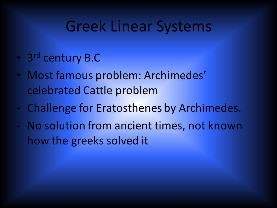 Greek Linear Systems 3 rd century B.C Most famous problem: Archimedes' celebrated Cattle problem -Challenge for Eratosthenes by Archimedes.