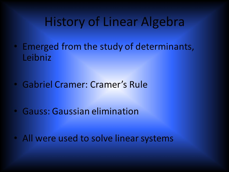 History of Linear Algebra Emerged from the study of determinants, Leibniz Gabriel Cramer: Cramer's Rule Gauss: Gaussian elimination All were used to solve linear systems