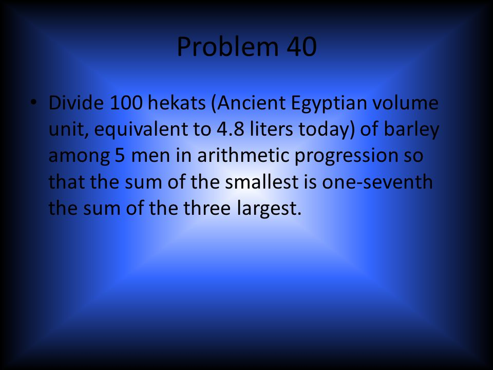 Problem 40 Divide 100 hekats (Ancient Egyptian volume unit, equivalent to 4.8 liters today) of barley among 5 men in arithmetic progression so that the sum of the smallest is one-seventh the sum of the three largest.