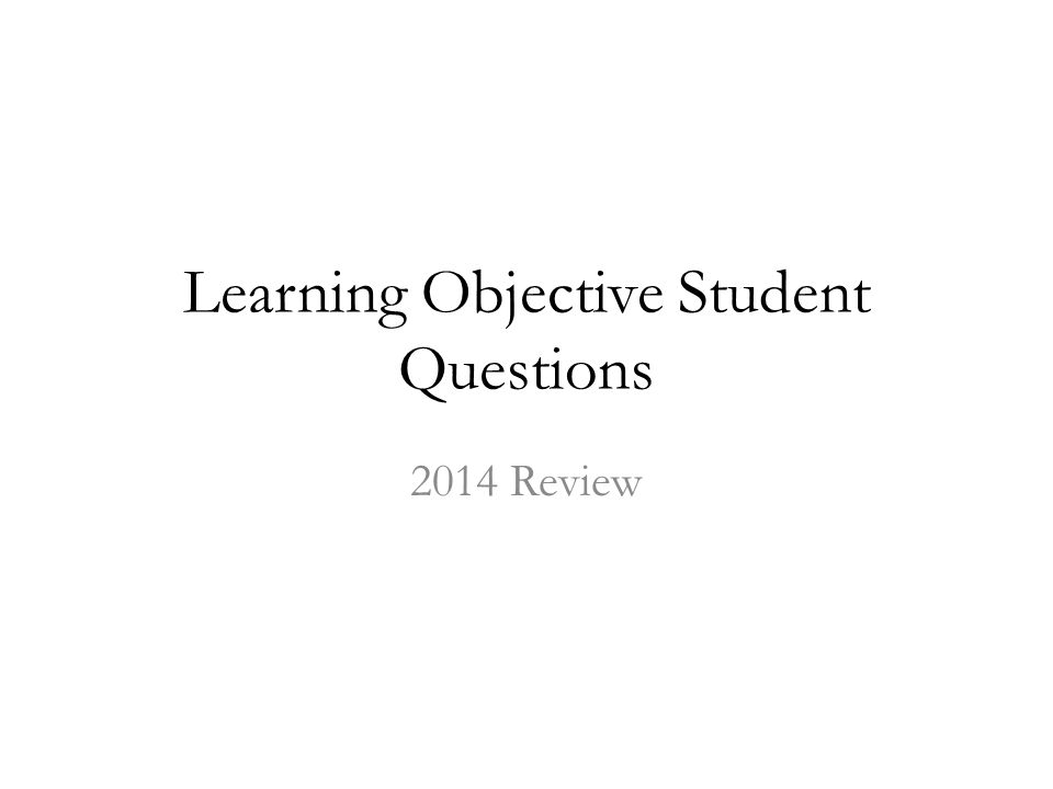 Learning Objective Student Questions 2014 Review