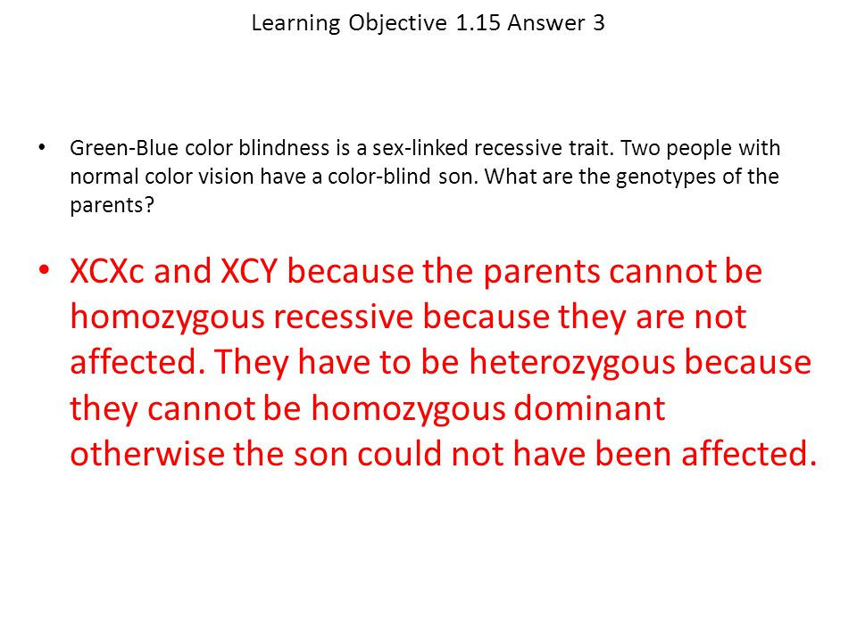 Learning Objective 1.15 Answer 3 XCXc and XCY because the parents cannot be homozygous recessive because they are not affected. They have to be hetero