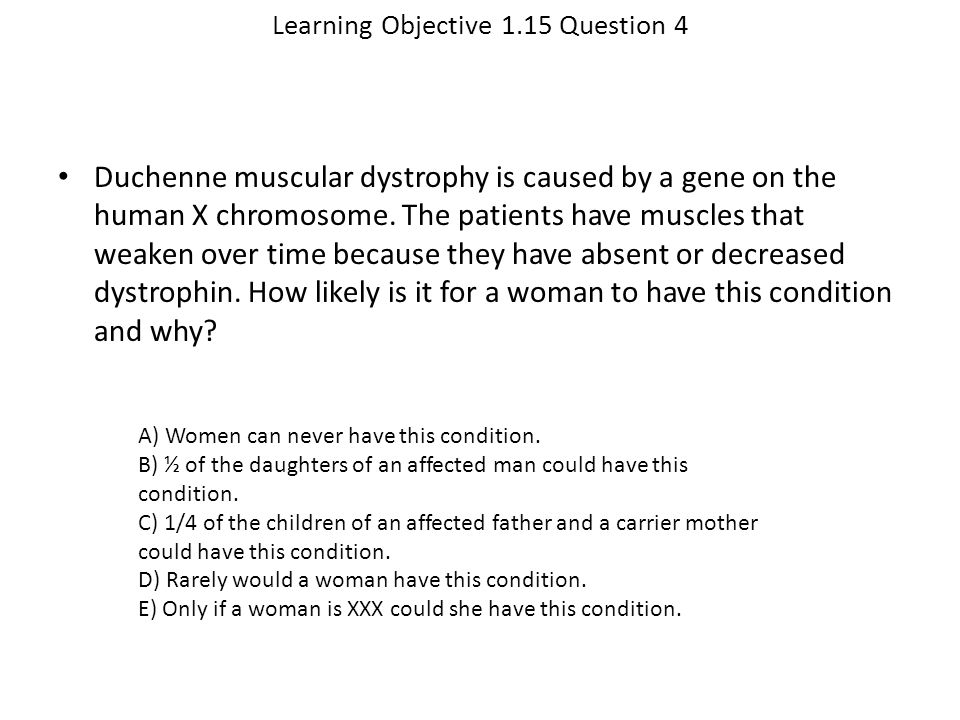 Learning Objective 1.15 Question 4 Duchenne muscular dystrophy is caused by a gene on the human X chromosome. The patients have muscles that weaken ov