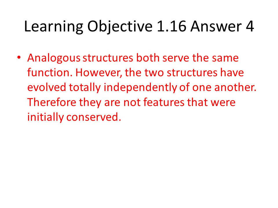 Learning Objective 1.16 Answer 4 Analogous structures both serve the same function. However, the two structures have evolved totally independently of