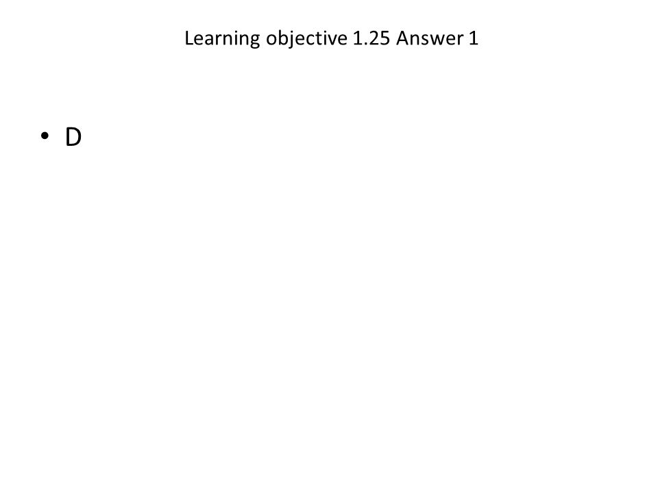 Learning objective 1.25 Answer 1 D