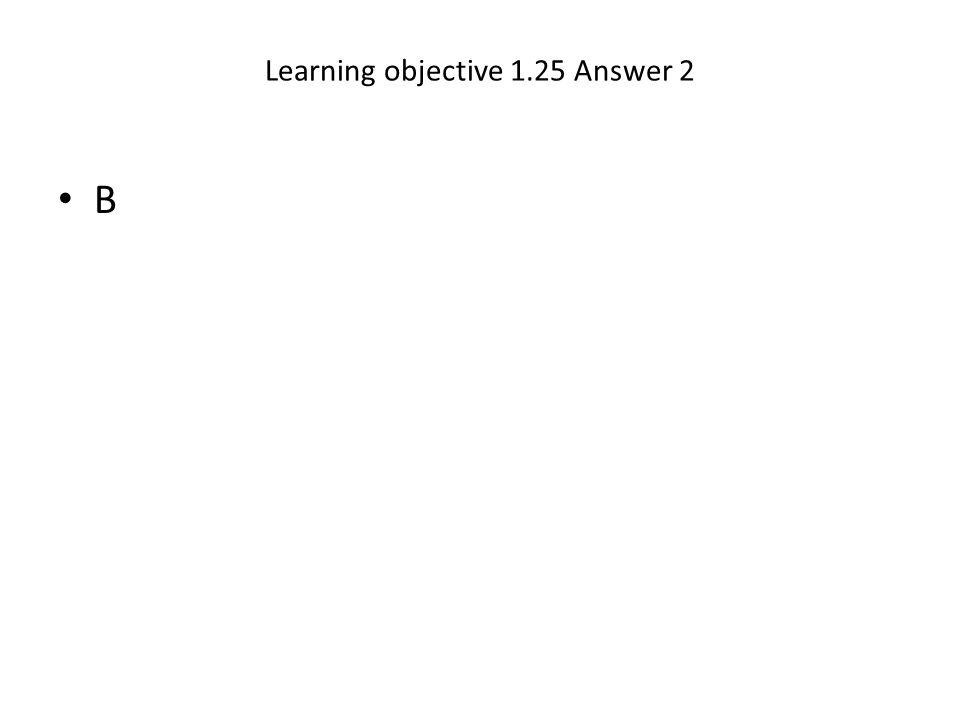 Learning objective 1.25 Answer 2 B