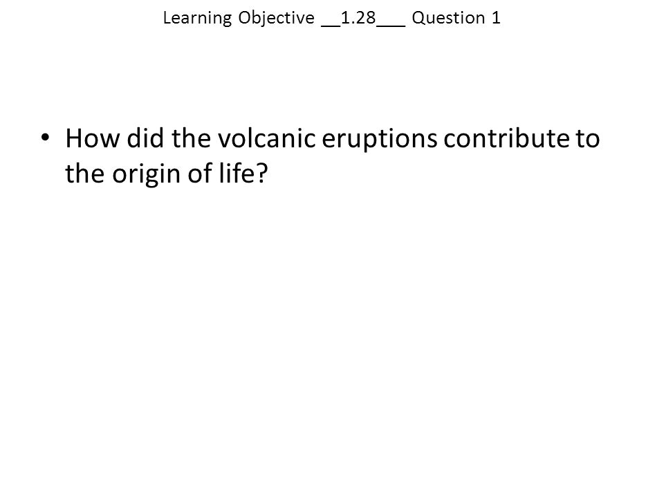 Learning Objective __1.28___ Question 1 How did the volcanic eruptions contribute to the origin of life?
