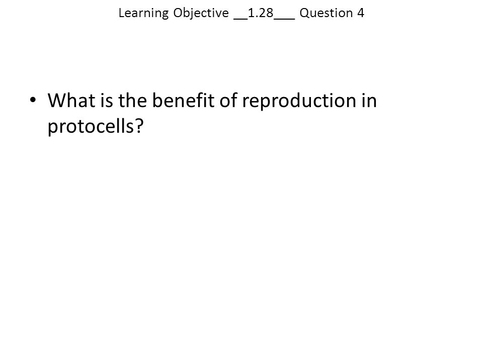 Learning Objective __1.28___ Question 4 What is the benefit of reproduction in protocells?