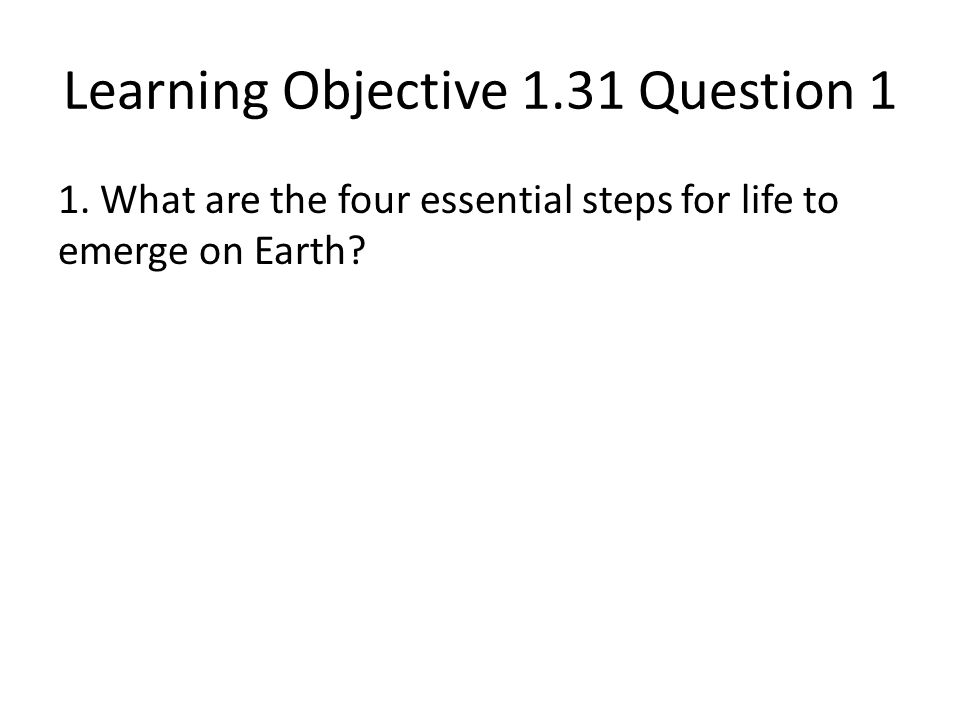 Learning Objective 1.31 Question 1 1. What are the four essential steps for life to emerge on Earth?