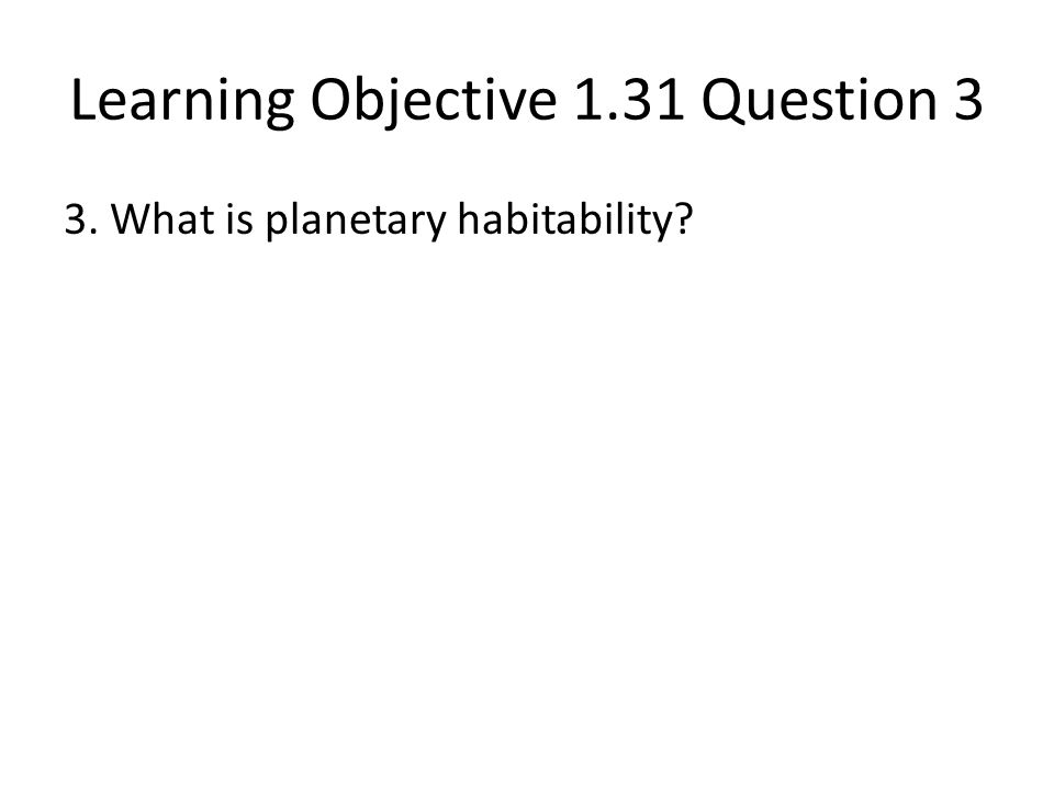 Learning Objective 1.31 Question 3 3. What is planetary habitability?