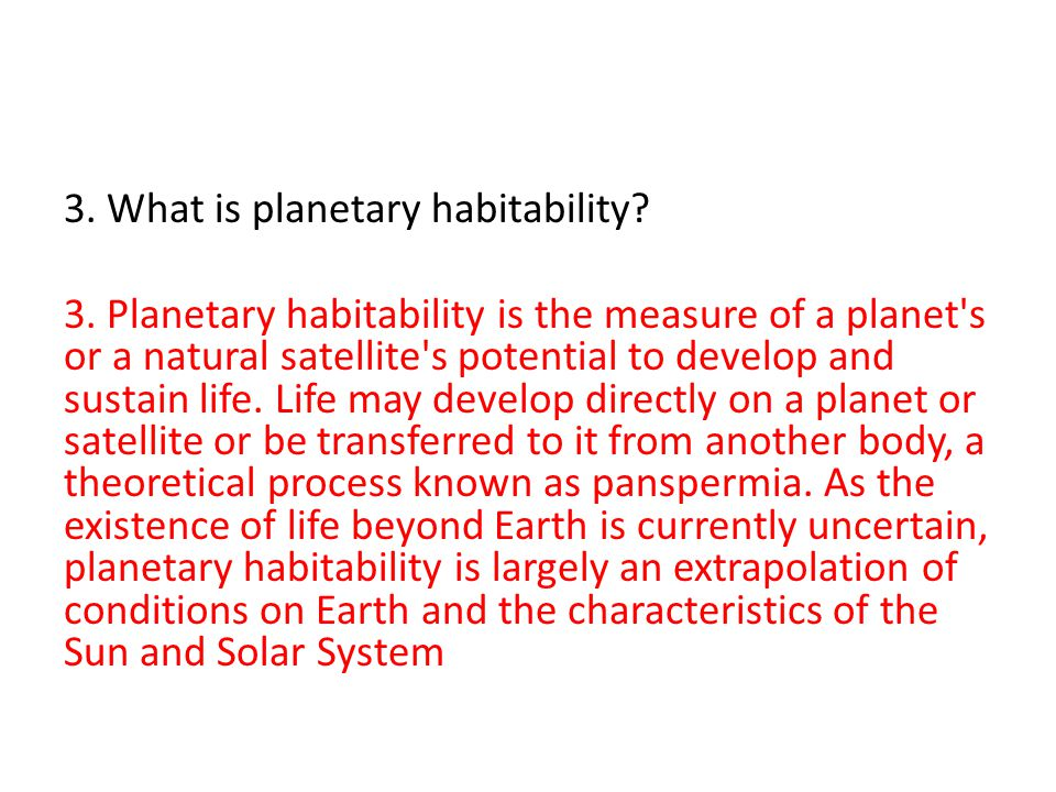 3. Planetary habitability is the measure of a planet's or a natural satellite's potential to develop and sustain life. Life may develop directly on a