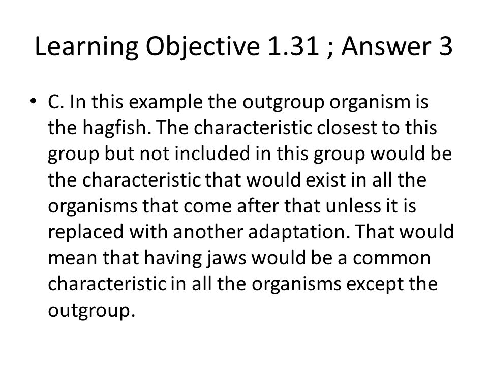 C. In this example the outgroup organism is the hagfish. The characteristic closest to this group but not included in this group would be the characte