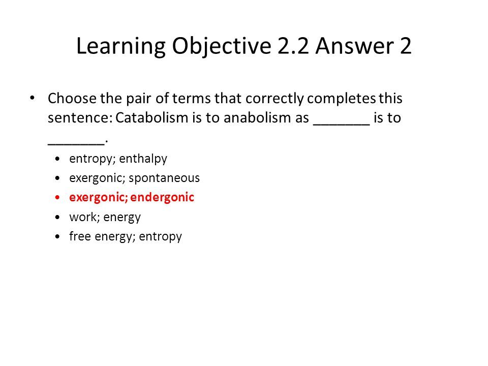 Learning Objective 2.2 Answer 2 Choose the pair of terms that correctly completes this sentence: Catabolism is to anabolism as _______ is to _______.