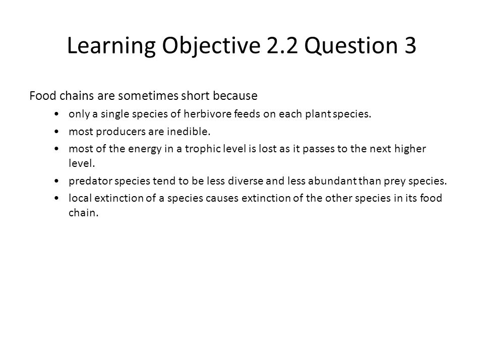 Learning Objective 2.2 Question 3 Food chains are sometimes short because only a single species of herbivore feeds on each plant species. most produce