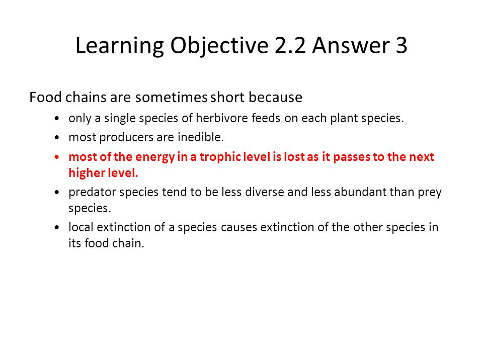 Learning Objective 2.2 Answer 3 Food chains are sometimes short because only a single species of herbivore feeds on each plant species. most producers