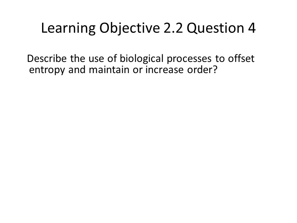 Learning Objective 2.2 Question 4 Describe the use of biological processes to offset entropy and maintain or increase order?