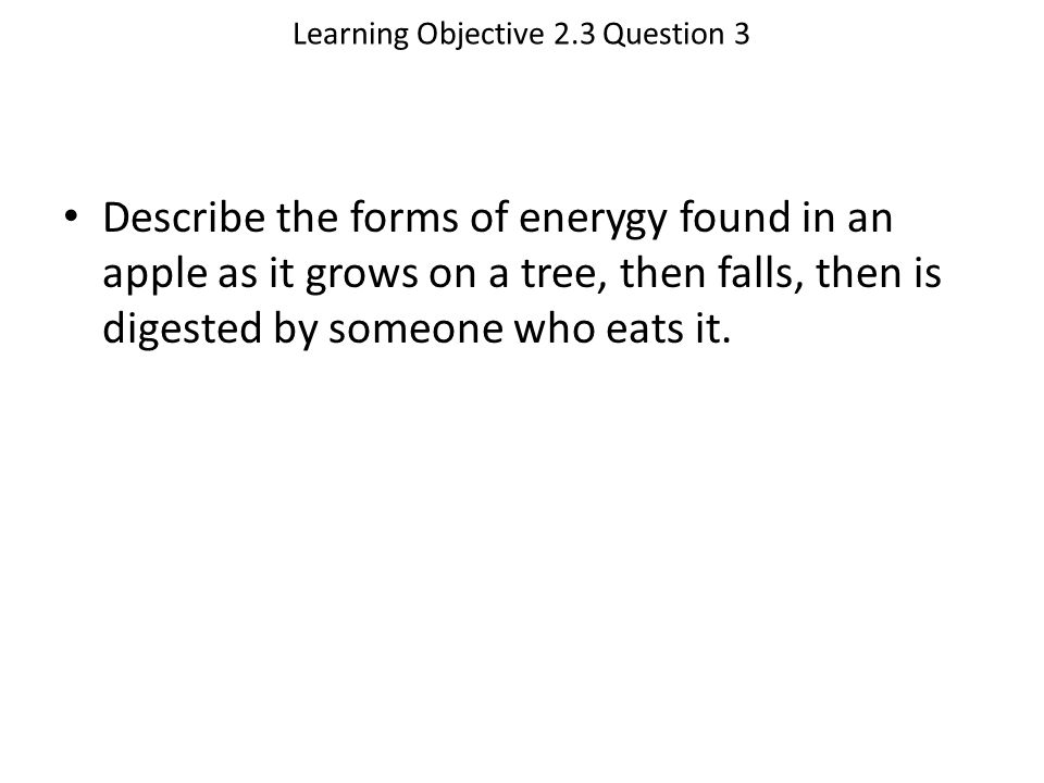 Learning Objective 2.3 Question 3 Describe the forms of enerygy found in an apple as it grows on a tree, then falls, then is digested by someone who e