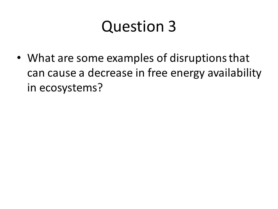 Question 3 What are some examples of disruptions that can cause a decrease in free energy availability in ecosystems?
