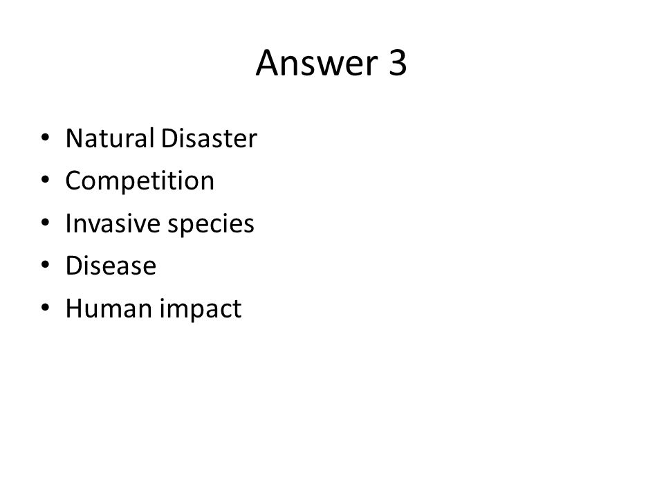 Answer 3 Natural Disaster Competition Invasive species Disease Human impact