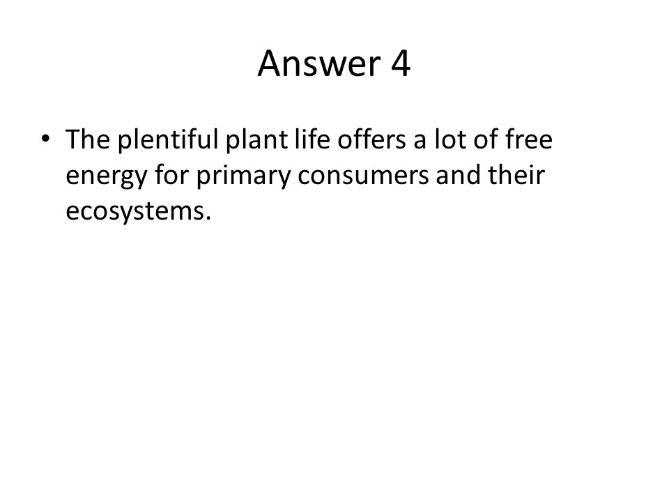 Answer 4 The plentiful plant life offers a lot of free energy for primary consumers and their ecosystems.