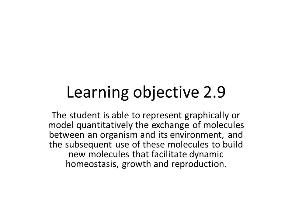 Learning objective 2.9 The student is able to represent graphically or model quantitatively the exchange of molecules between an organism and its envi