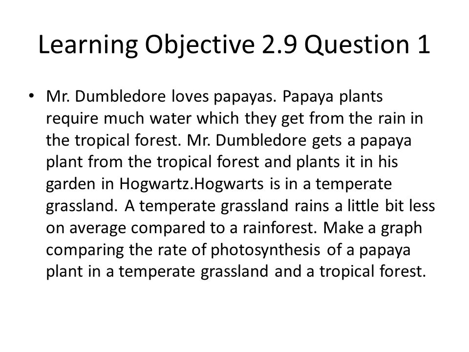 Learning Objective 2.9 Question 1 Mr. Dumbledore loves papayas. Papaya plants require much water which they get from the rain in the tropical forest.