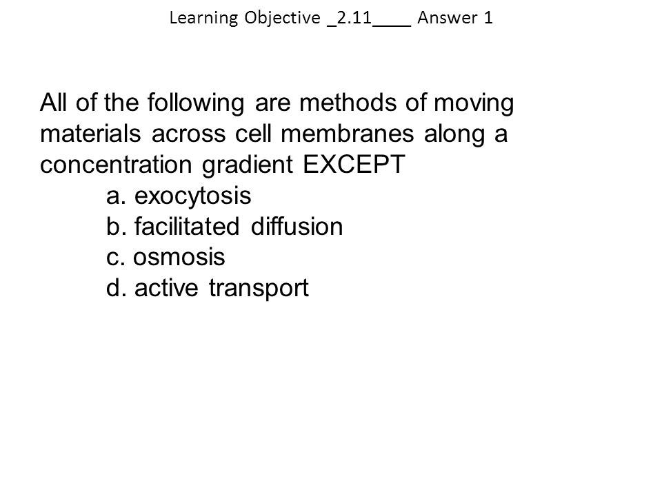 Learning Objective _2.11____ Answer 1 All of the following are methods of moving materials across cell membranes along a concentration gradient EXCEPT
