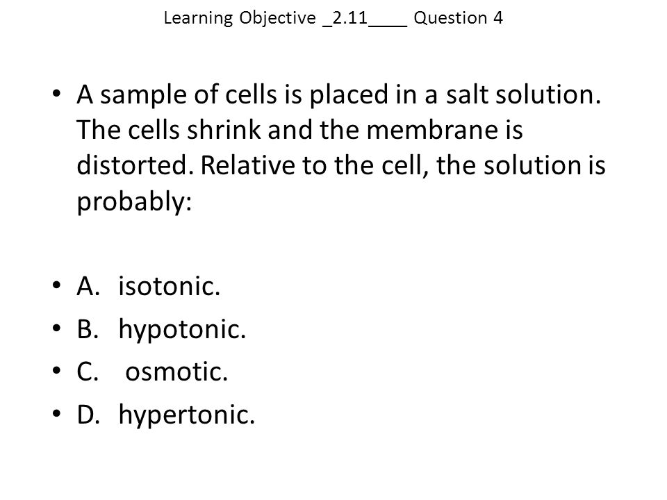Learning Objective _2.11____ Question 4 A sample of cells is placed in a salt solution. The cells shrink and the membrane is distorted. Relative to th