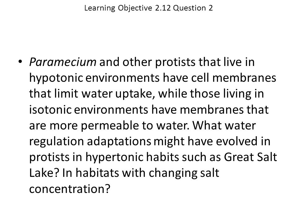 Learning Objective 2.12 Question 2 Paramecium and other protists that live in hypotonic environments have cell membranes that limit water uptake, whil
