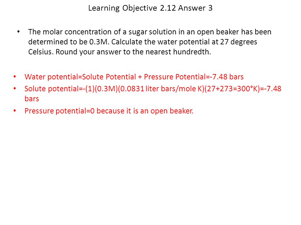 Learning Objective 2.12 Answer 3 Water potential=Solute Potential + Pressure Potential=-7.48 bars Solute potential=-(1)(0.3M)(0.0831 liter bars/mole K