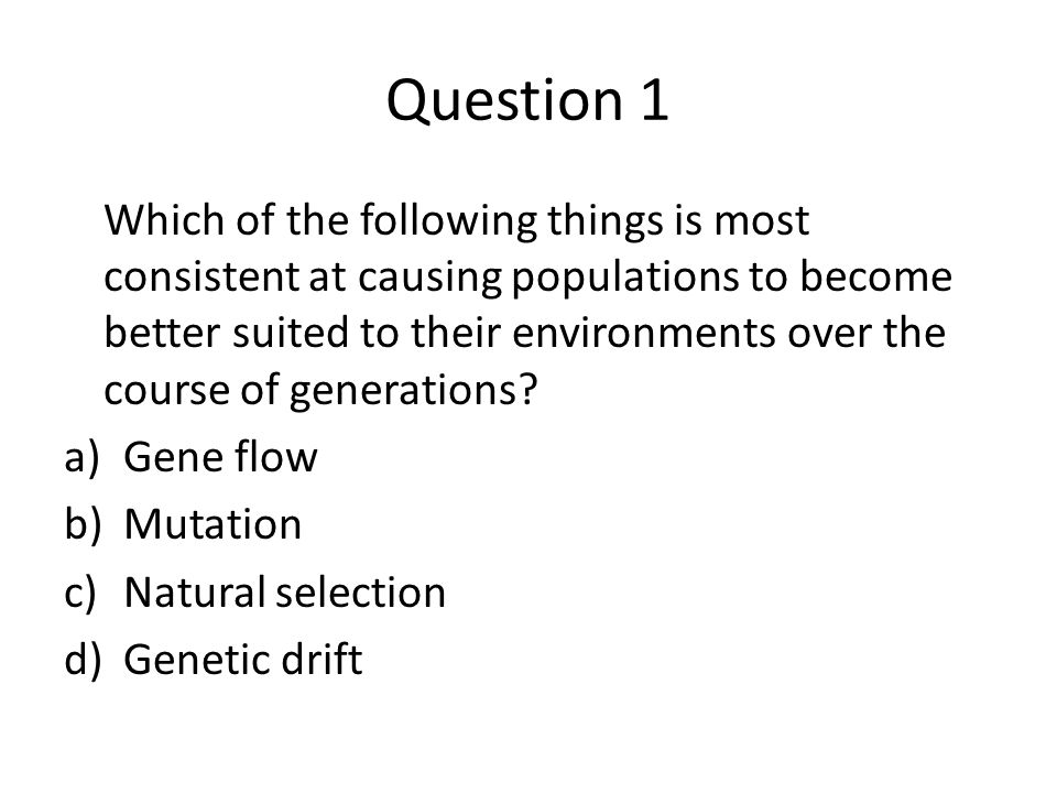 Question 1 Which of the following things is most consistent at causing populations to become better suited to their environments over the course of ge