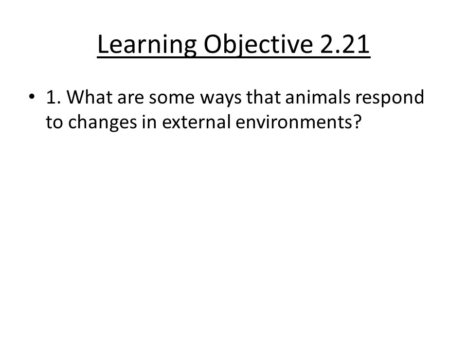Learning Objective 2.21 1. What are some ways that animals respond to changes in external environments?
