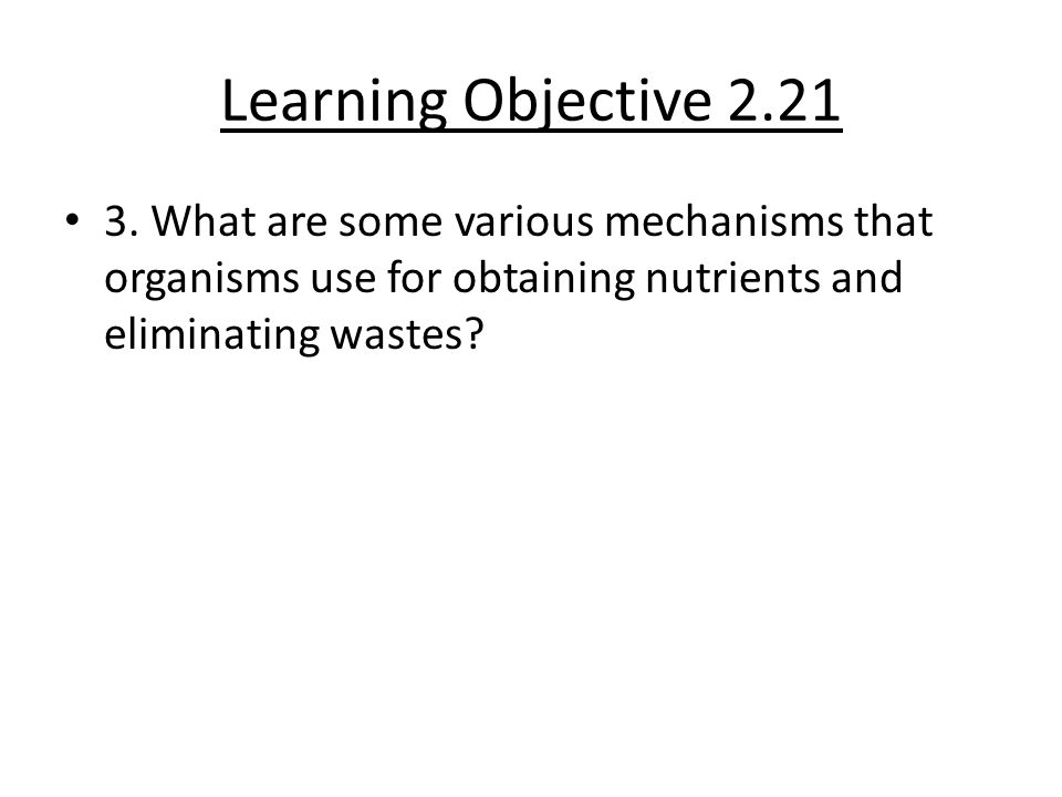 Learning Objective 2.21 3. What are some various mechanisms that organisms use for obtaining nutrients and eliminating wastes?