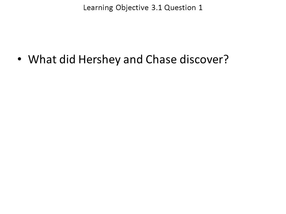 Learning Objective 3.1 Question 1 What did Hershey and Chase discover?