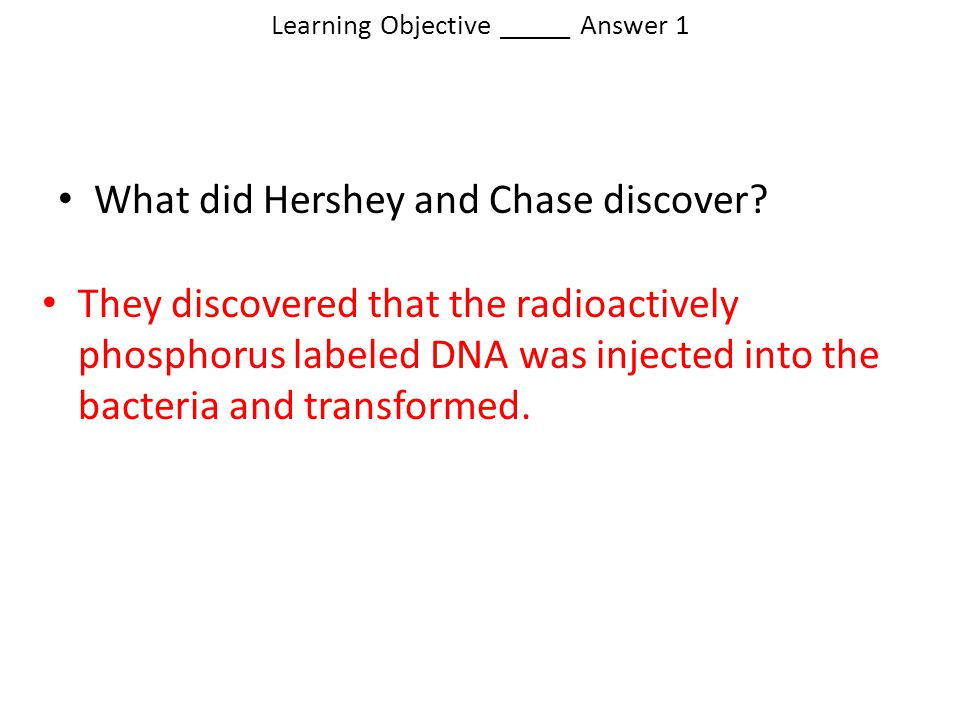 Learning Objective _____ Answer 1 They discovered that the radioactively phosphorus labeled DNA was injected into the bacteria and transformed. What d