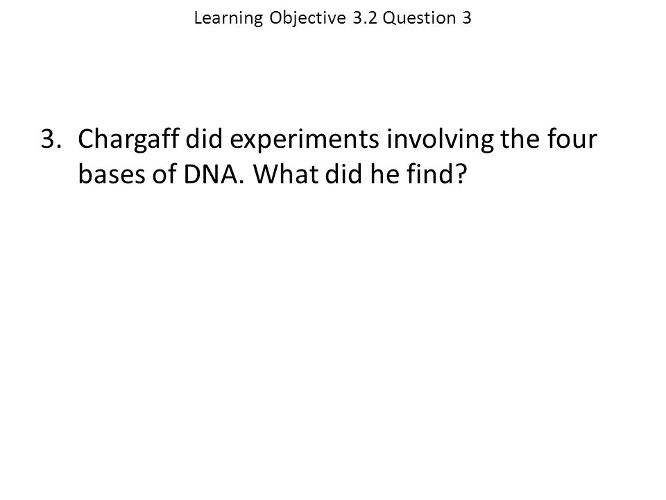 Learning Objective 3.2 Question 3 3.Chargaff did experiments involving the four bases of DNA. What did he find?