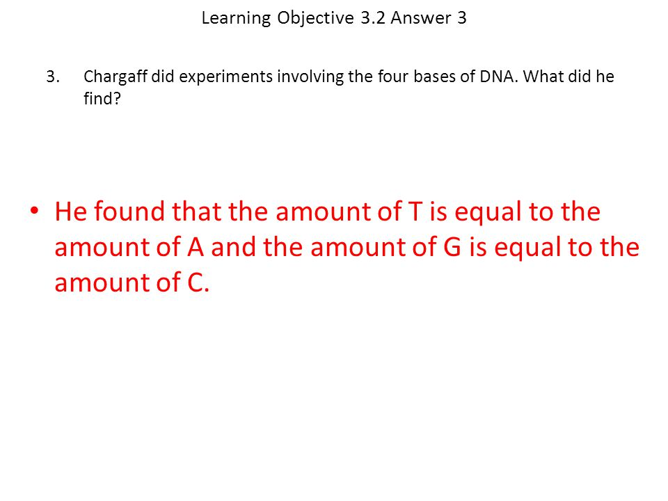Learning Objective 3.2 Answer 3 He found that the amount of T is equal to the amount of A and the amount of G is equal to the amount of C. 3.Chargaff